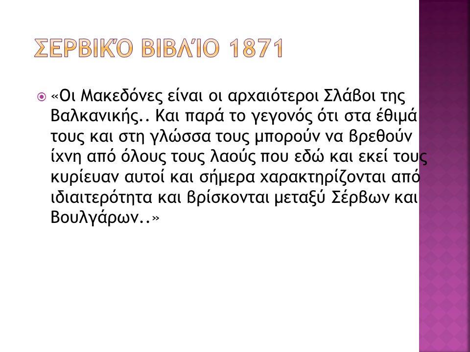  «Οι Μακεδόνες είναι οι αρχαιότεροι Σλάβοι της Βαλκανικής.. Και παρά το γεγονός ότι στα έθιμά τους και στη γλώσσα τους μπορούν να βρεθούν ίχνη από όλ