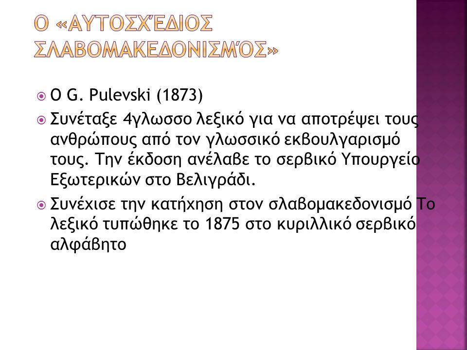  Ο G. Pulevski (1873)  Συνέταξε 4γλωσσο λεξικό για να αποτρέψει τους ανθρώπους από τον γλωσσικό εκβουλγαρισμό τους. Την έκδοση ανέλαβε το σερβικό Υπ