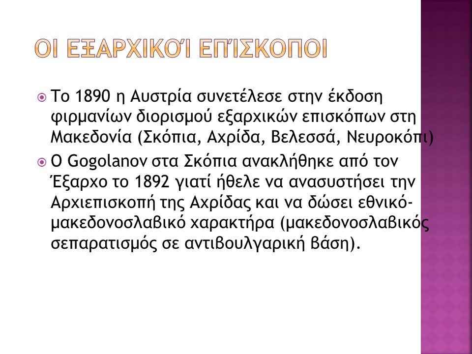  Το 1890 η Αυστρία συνετέλεσε στην έκδοση φιρμανίων διορισμού εξαρχικών επισκόπων στη Μακεδονία (Σκόπια, Αχρίδα, Βελεσσά, Νευροκόπι)  Ο Gogolanov στ