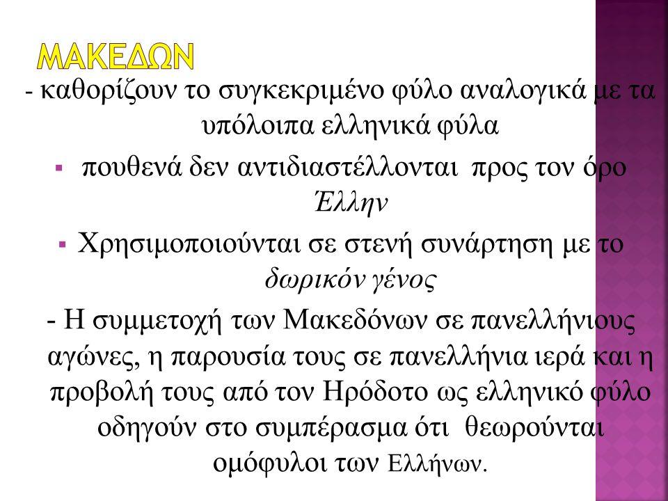 - καθορίζουν το συγκεκριμένο φύλο αναλογικά με τα υπόλοιπα ελληνικά φύλα  πουθενά δεν αντιδιαστέλλονται προς τον όρο Έλλην  Χρησιμοποιούνται σε στενή συνάρτηση με το δωρικόν γένος - Η συμμετοχή των Μακεδόνων σε πανελλήνιους αγώνες, η παρουσία τους σε πανελλήνια ιερά και η προβολή τους από τον Ηρόδοτο ως ελληνικό φύλο οδηγούν στο συμπέρασμα ότι θεωρούνται ομόφυλοι των Ελλήνων.
