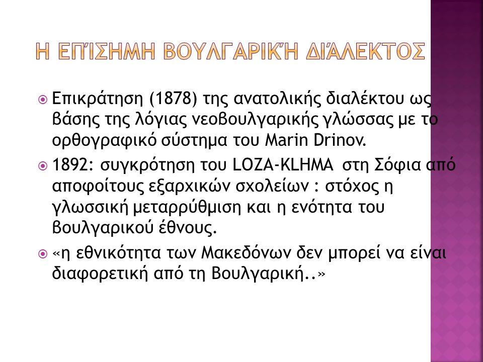  Επικράτηση (1878) της ανατολικής διαλέκτου ως βάσης της λόγιας νεοβουλγαρικής γλώσσας με το ορθογραφικό σύστημα του Marin Drinov.  1892: συγκρότηση