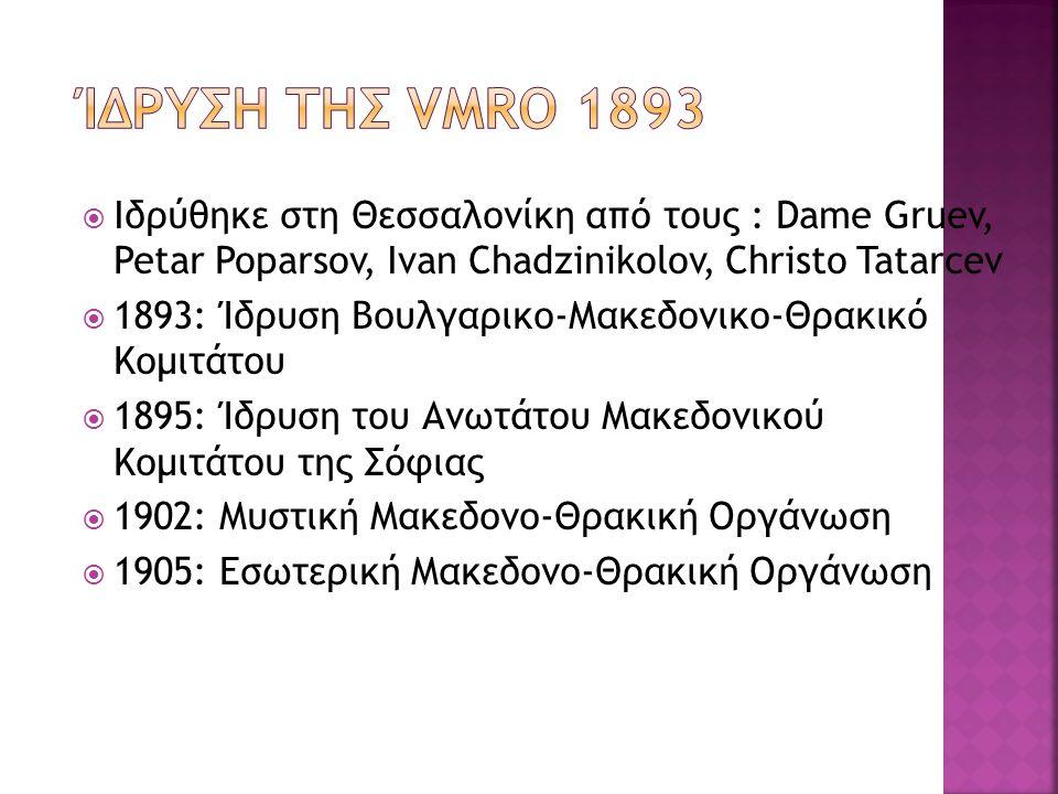  Ιδρύθηκε στη Θεσσαλονίκη από τους : Dame Gruev, Petar Poparsov, Ivan Chadzinikolov, Christo Tatarcev  1893: Ίδρυση Βουλγαρικο-Μακεδονικο-Θρακικό Κομιτάτου  1895: Ίδρυση του Ανωτάτου Μακεδονικού Κομιτάτου της Σόφιας  1902: Μυστική Μακεδονο-Θρακική Οργάνωση  1905: Εσωτερική Μακεδονο-Θρακική Οργάνωση