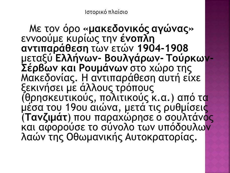Ιστορικό πλαίσιο Με τον όρο «μακεδονικός αγώνας» εννοούμε κυρίως την ένοπλη αντιπαράθεση των ετών 1904-1908 μεταξύ Ελλήνων- Βουλγάρων- Τούρκων- Σέρβων και Ρουμάνων στο χώρο της Μακεδονίας.