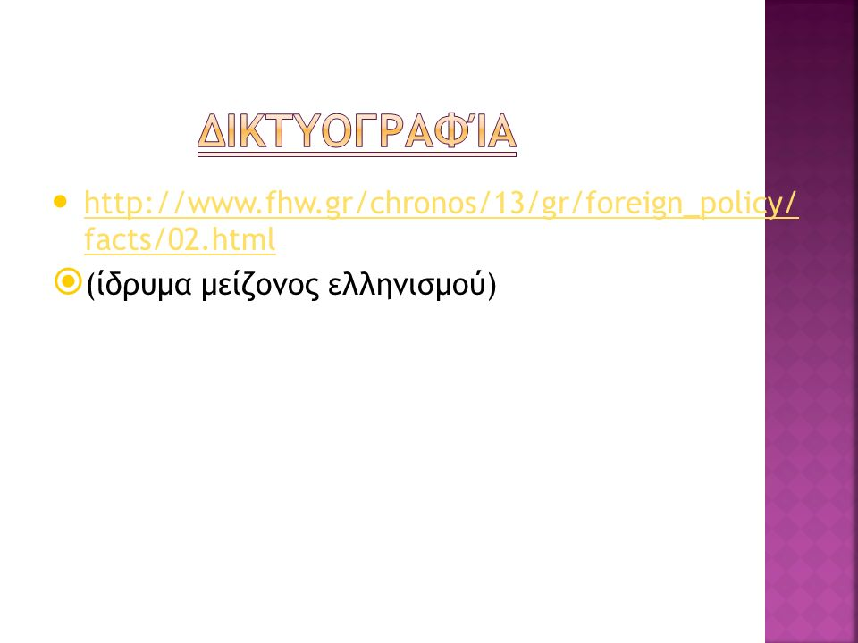 http://www.fhw.gr/chronos/13/gr/foreign_policy/ facts/02.html http://www.fhw.gr/chronos/13/gr/foreign_policy/ facts/02.html  (ίδρυμα μείζονος ελληνισμού)