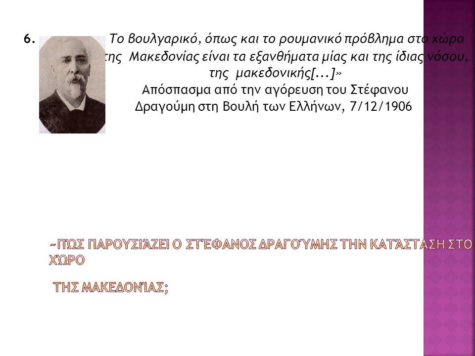 6. « Το βουλγαρικό, όπως και το ρουμανικό πρόβλημα στο χώρο της Μακεδονίας είναι τα εξανθήματα μίας και της ίδιας νόσου, της μακεδονικής[...]» Απόσπασ