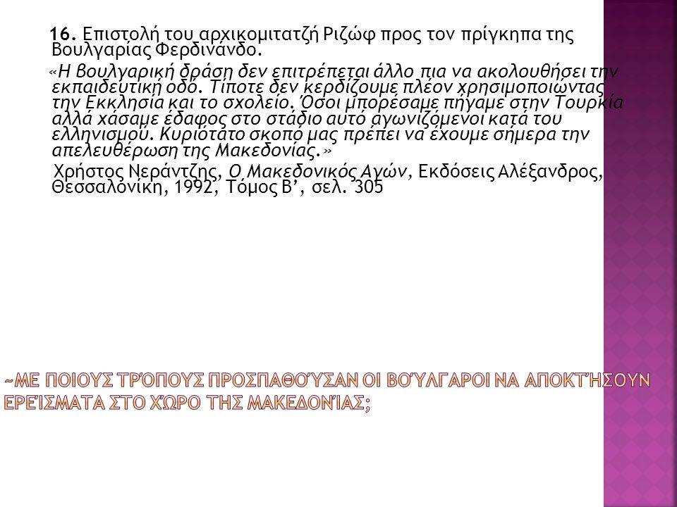 16. Επιστολή του αρχικομιτατζή Ριζώφ προς τον πρίγκηπα της Βουλγαρίας Φερδινάνδο. «Η βουλγαρική δράση δεν επιτρέπεται άλλο πια να ακολουθήσει την εκπα