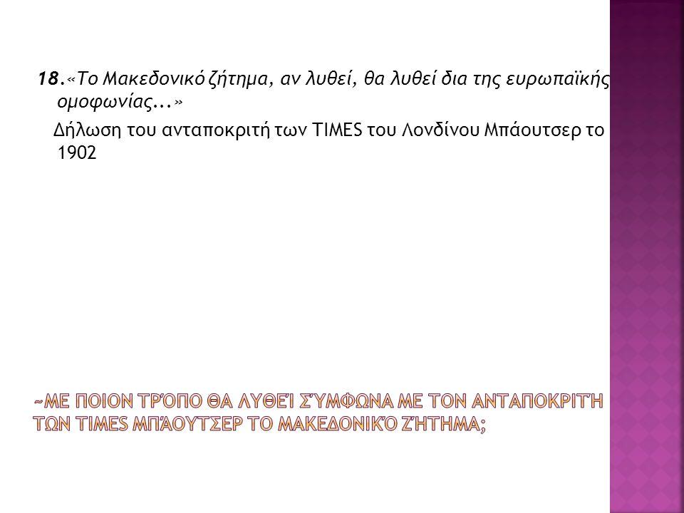 18.«Το Μακεδονικό ζήτημα, αν λυθεί, θα λυθεί δια της ευρωπαϊκής ομοφωνίας...» Δήλωση του ανταποκριτή των TIMES του Λονδίνου Μπάουτσερ το 1902
