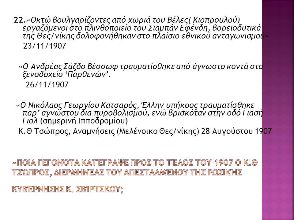 22.«Οκτώ βουλγαρίζοντες από χωριά του Βέλες( Κιοπρουλού) εργαζόμενοι στο πλινθοποιείο του Σιαμπάν Εφένδη, βορειοδυτικά της Θες/νίκης δολοφονήθηκαν στο