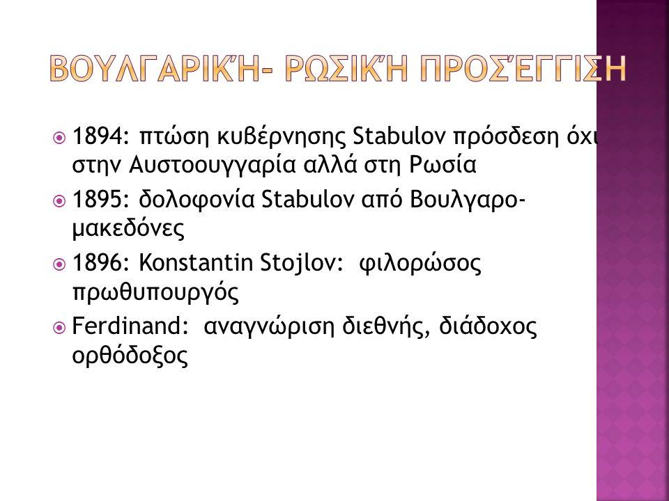  1894: πτώση κυβέρνησης Stabulov πρόσδεση όχι στην Αυστοουγγαρία αλλά στη Ρωσία  1895: δολοφονία Stabulov από Βουλγαρο- μακεδόνες  1896: Konstantin Stojlov: φιλορώσος πρωθυπουργός  Ferdinand: αναγνώριση διεθνής, διάδοχος ορθόδοξος