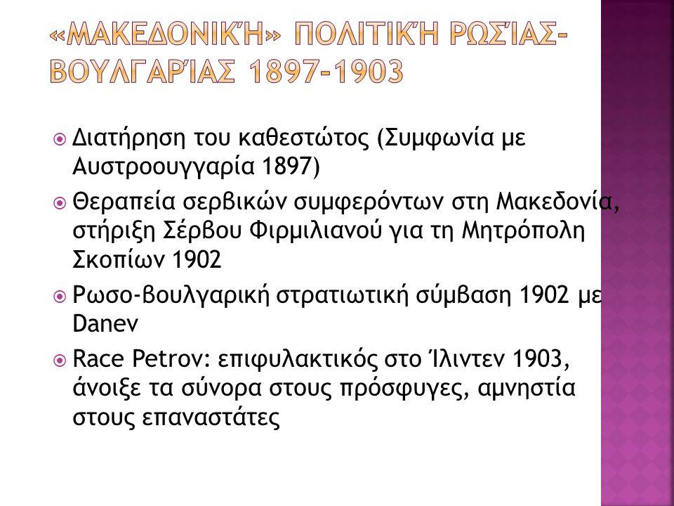  Διατήρηση του καθεστώτος (Συμφωνία με Αυστροουγγαρία 1897)  Θεραπεία σερβικών συμφερόντων στη Μακεδονία, στήριξη Σέρβου Φιρμιλιανού για τη Μητρόπολη Σκοπίων 1902  Ρωσο-βουλγαρική στρατιωτική σύμβαση 1902 με Danev  Race Petrov: επιφυλακτικός στο Ίλιντεν 1903, άνοιξε τα σύνορα στους πρόσφυγες, αμνηστία στους επαναστάτες