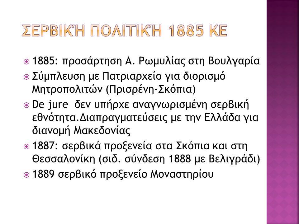  1885: προσάρτηση Α. Ρωμυλίας στη Βουλγαρία  Σύμπλευση με Πατριαρχείο για διορισμό Μητροπολιτών (Πρισρένη-Σκόπια)  De jure δεν υπήρχε αναγνωρισμένη