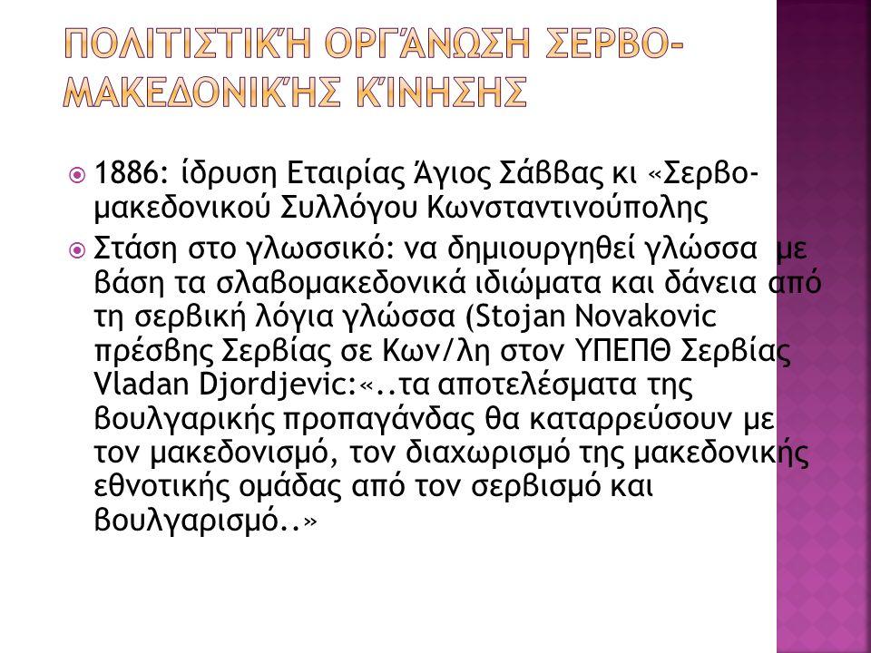  1886: ίδρυση Εταιρίας Άγιος Σάββας κι «Σερβο- μακεδονικού Συλλόγου Κωνσταντινούπολης  Στάση στο γλωσσικό: να δημιουργηθεί γλώσσα με βάση τα σλαβομακεδονικά ιδιώματα και δάνεια από τη σερβική λόγια γλώσσα (Stojan Novakovic πρέσβης Σερβίας σε Κων/λη στον ΥΠΕΠΘ Σερβίας Vladan Djordjevic:«..τα αποτελέσματα της βουλγαρικής προπαγάνδας θα καταρρεύσουν με τον μακεδονισμό, τον διαχωρισμό της μακεδονικής εθνοτικής ομάδας από τον σερβισμό και βουλγαρισμό..»