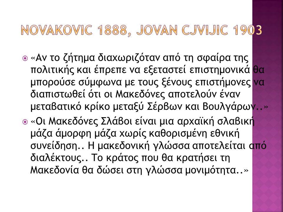 «Αν το ζήτημα διαχωριζόταν από τη σφαίρα της πολιτικής και έπρεπε να εξεταστεί επιστημονικά θα μπορούσε σύμφωνα με τους ξένους επιστήμονες να διαπιστωθεί ότι οι Μακεδόνες αποτελούν έναν μεταβατικό κρίκο μεταξύ Σέρβων και Βουλγάρων..»  «Οι Μακεδόνες Σλάβοι είναι μια αρχαϊκή σλαβική μάζα άμορφη μάζα χωρίς καθορισμένη εθνική συνείδηση..