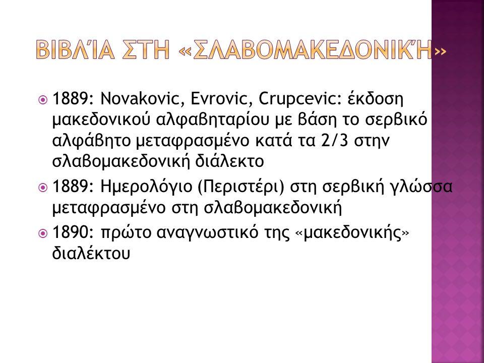  1889: Novakovic, Evrovic, Crupcevic: έκδοση μακεδονικού αλφαβηταρίου με βάση το σερβικό αλφάβητο μεταφρασμένο κατά τα 2/3 στην σλαβομακεδονική διάλεκτο  1889: Ημερολόγιο (Περιστέρι) στη σερβική γλώσσα μεταφρασμένο στη σλαβομακεδονική  1890: πρώτο αναγνωστικό της «μακεδονικής» διαλέκτου