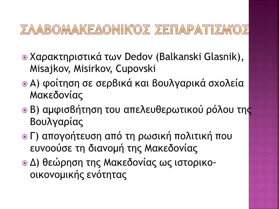  Χαρακτηριστικά των Dedov (Balkanski Glasnik), Misajkov, Misirkov, Cupovski  Α) φοίτηση σε σερβικά και βουλγαρικά σχολεία Μακεδονίας  Β) αμφισβήτησ