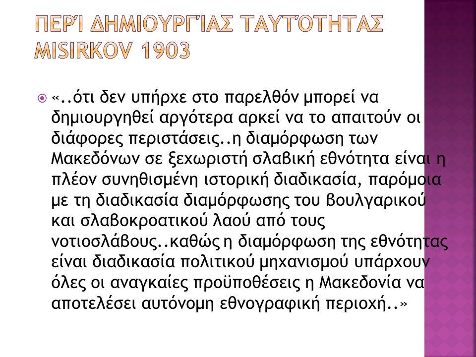  «..ότι δεν υπήρχε στο παρελθόν μπορεί να δημιουργηθεί αργότερα αρκεί να το απαιτούν οι διάφορες περιστάσεις..η διαμόρφωση των Μακεδόνων σε ξεχωριστή σλαβική εθνότητα είναι η πλέον συνηθισμένη ιστορική διαδικασία, παρόμοια με τη διαδικασία διαμόρφωσης του βουλγαρικού και σλαβοκροατικού λαού από τους νοτιοσλάβους..καθώς η διαμόρφωση της εθνότητας είναι διαδικασία πολιτικού μηχανισμού υπάρχουν όλες οι αναγκαίες προϋποθέσεις η Μακεδονία να αποτελέσει αυτόνομη εθνογραφική περιοχή..»