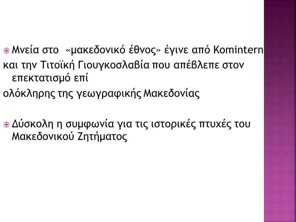  Μνεία στο «μακεδονικό έθνος» έγινε από Κomintern και την Τιτοϊκή Γιουγκοσλαβία που απέβλεπε στον επεκτατισμό επί ολόκληρης της γεωγραφικής Μακεδονίας  Δύσκολη η συμφωνία για τις ιστορικές πτυχές του Μακεδονικού Ζητήματος