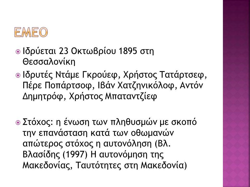 Ιδρύεται 23 Οκτωβρίου 1895 στη Θεσσαλονίκη  Ιδρυτές Ντάμε Γκρούεφ, Χρήστος Τατάρτσεφ, Πέρε Ποπάρτσοφ, Ιβάν Χατζηνικόλοφ, Αντόν Δημητρόφ, Χρήστος Μπαταντζίεφ  Στόχος: η ένωση των πληθυσμών με σκοπό την επανάσταση κατά των οθωμανών απώτερος στόχος η αυτονόληση (Βλ.