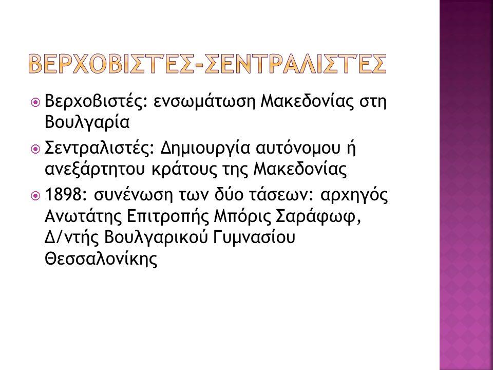  Βερχοβιστές: ενσωμάτωση Μακεδονίας στη Βουλγαρία  Σεντραλιστές: Δημιουργία αυτόνομου ή ανεξάρτητου κράτους της Μακεδονίας  1898: συνένωση των δύο τάσεων: αρχηγός Ανωτάτης Επιτροπής Μπόρις Σαράφωφ, Δ/ντής Βουλγαρικού Γυμνασίου Θεσσαλονίκης
