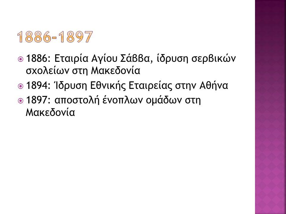  1886: Εταιρία Αγίου Σάββα, ίδρυση σερβικών σχολείων στη Μακεδονία  1894: Ίδρυση Εθνικής Εταιρείας στην Αθήνα  1897: αποστολή ένοπλων ομάδων στη Μα