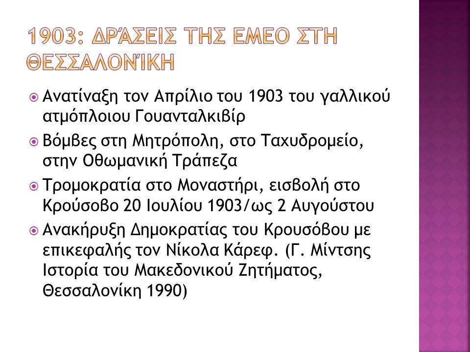  Ανατίναξη τον Απρίλιο του 1903 του γαλλικού ατμόπλοιου Γουανταλκιβίρ  Βόμβες στη Μητρόπολη, στο Ταχυδρομείο, στην Οθωμανική Τράπεζα  Τρομοκρατία στο Μοναστήρι, εισβολή στο Κρούσοβο 20 Ιουλίου 1903/ως 2 Αυγούστου  Ανακήρυξη Δημοκρατίας του Κρουσόβου με επικεφαλής τον Νίκολα Κάρεφ.
