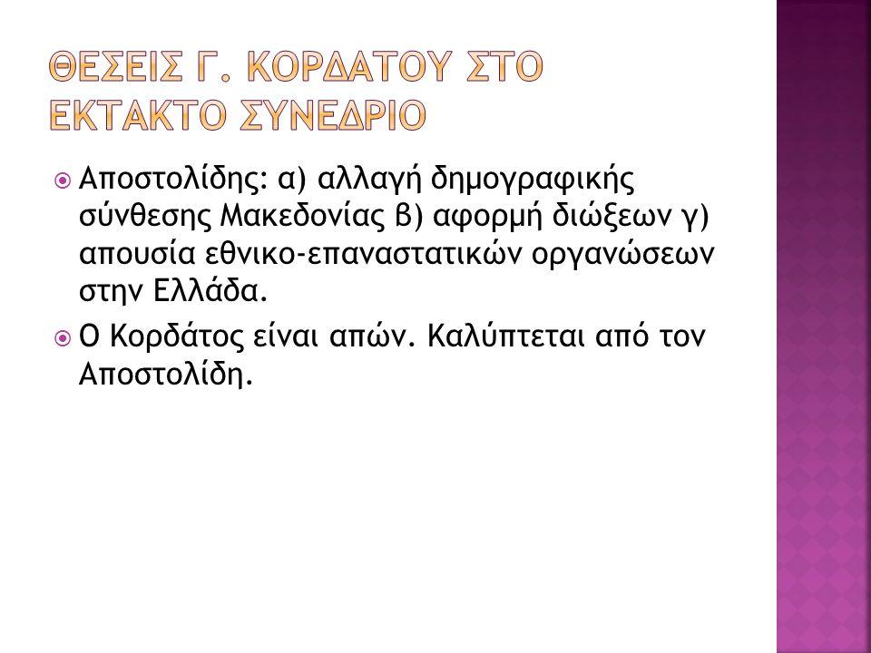  Αποστολίδης: α) αλλαγή δημογραφικής σύνθεσης Μακεδονίας β) αφορμή διώξεων γ) απουσία εθνικο-επαναστατικών οργανώσεων στην Ελλάδα.  Ο Κορδάτος είναι