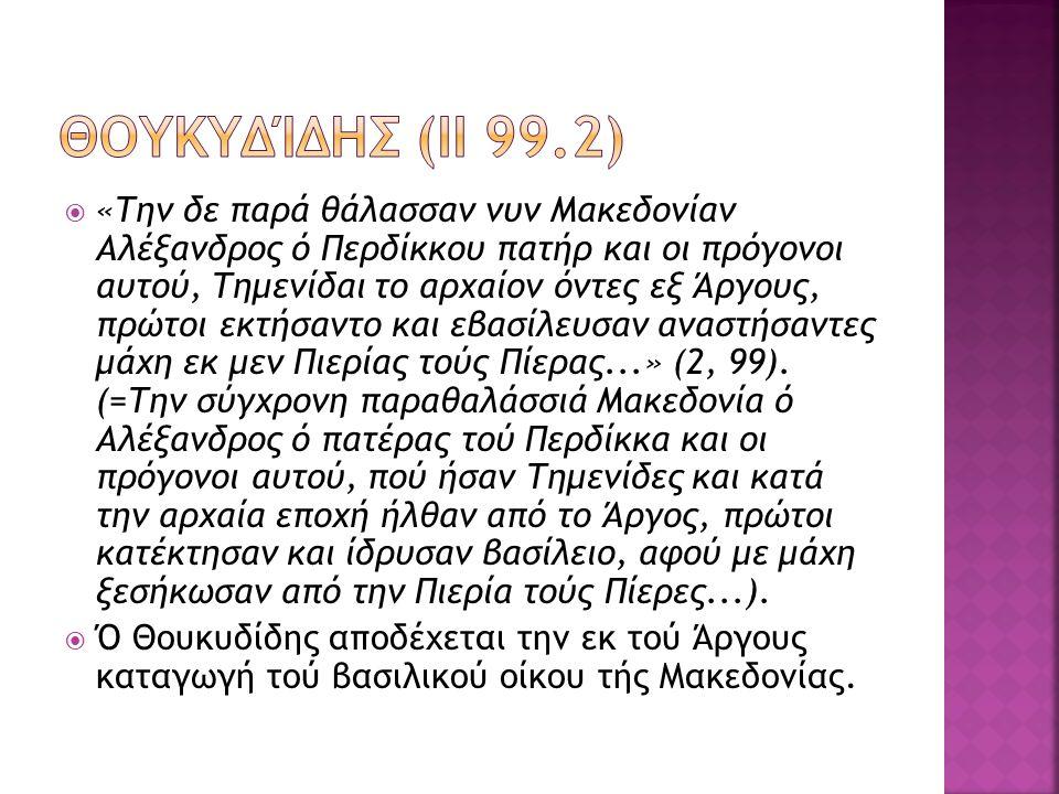 «Την δε παρά θάλασσαν νυν Μακεδονίαν Αλέξανδρος ό Περδίκκου πατήρ και οι πρόγονοι αυτού, Τημενίδαι το αρχαίον όντες εξ Άργους, πρώτοι εκτήσαντο και εβασίλευσαν αναστήσαντες μάχη εκ μεν Πιερίας τούς Πίερας...» (2, 99).