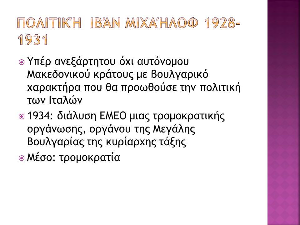  Υπέρ ανεξάρτητου όχι αυτόνομου Μακεδονικού κράτους με βουλγαρικό χαρακτήρα που θα προωθούσε την πολιτική των Ιταλών  1934: διάλυση ΕΜΕΟ μιας τρομοκρατικής οργάνωσης, οργάνου της Μεγάλης Βουλγαρίας της κυρίαρχης τάξης  Μέσο: τρομοκρατία
