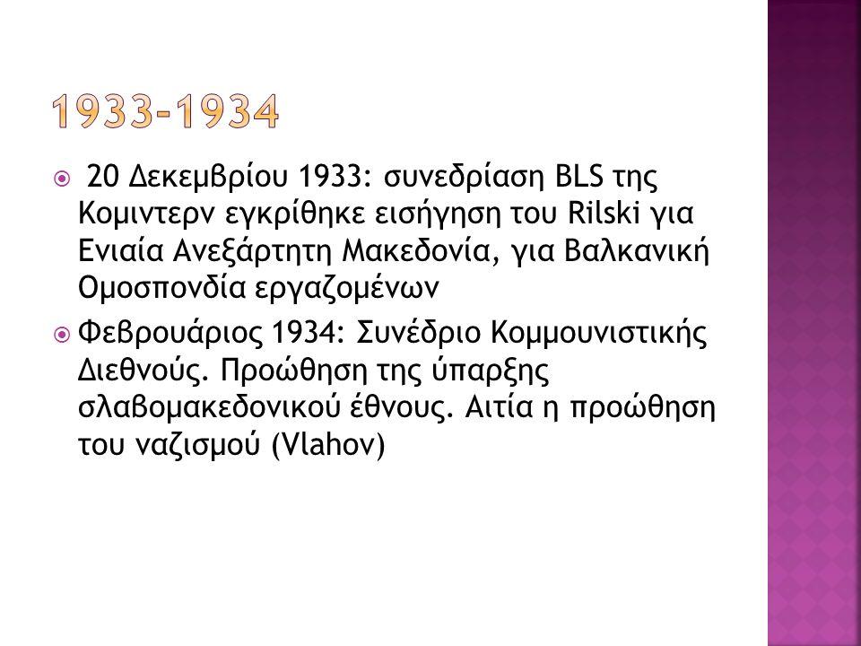  20 Δεκεμβρίου 1933: συνεδρίαση BLS της Κομιντερν εγκρίθηκε εισήγηση του Rilski για Ενιαία Ανεξάρτητη Μακεδονία, για Βαλκανική Ομοσπονδία εργαζομένων  Φεβρουάριος 1934: Συνέδριο Κομμουνιστικής Διεθνούς.
