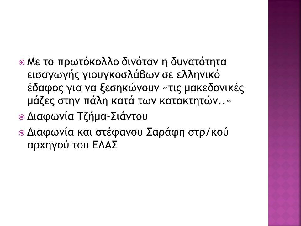  Με το πρωτόκολλο δινόταν η δυνατότητα εισαγωγής γιουγκοσλάβων σε ελληνικό έδαφος για να ξεσηκώνουν «τις μακεδονικές μάζες στην πάλη κατά των κατακτητών..»  Διαφωνία Τζήμα-Σιάντου  Διαφωνία και στέφανου Σαράφη στρ/κού αρχηγού του ΕΛΑΣ