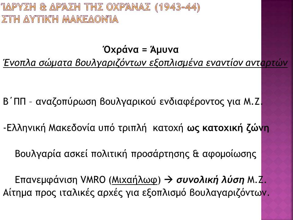 Όχράνα = Άμυνα Ένοπλα σώματα βουλγαριζόντων εξοπλισμένα εναντίον ανταρτών Β΄ΠΠ – αναζοπύρωση βουλγαρικού ενδιαφέροντος για Μ.Ζ. -Ελληνική Μακεδονία υπ