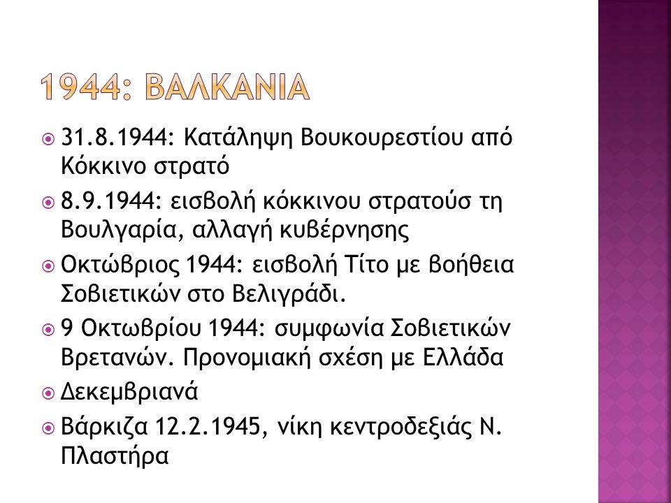  31.8.1944: Κατάληψη Βουκουρεστίου από Κόκκινο στρατό  8.9.1944: εισβολή κόκκινου στρατούσ τη Βουλγαρία, αλλαγή κυβέρνησης  Οκτώβριος 1944: εισβολή Τίτο με βοήθεια Σοβιετικών στο Βελιγράδι.