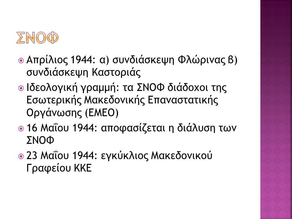  Απρίλιος 1944: α) συνδιάσκεψη Φλώρινας β) συνδιάσκεψη Καστοριάς  Ιδεολογική γραμμή: τα ΣΝΟΦ διάδοχοι της Εσωτερικής Μακεδονικής Επαναστατικής Οργάνωσης (ΕΜΕΟ)  16 Μαΐου 1944: αποφασίζεται η διάλυση των ΣΝΟΦ  23 Μαΐου 1944: εγκύκλιος Μακεδονικού Γραφείου ΚΚΕ