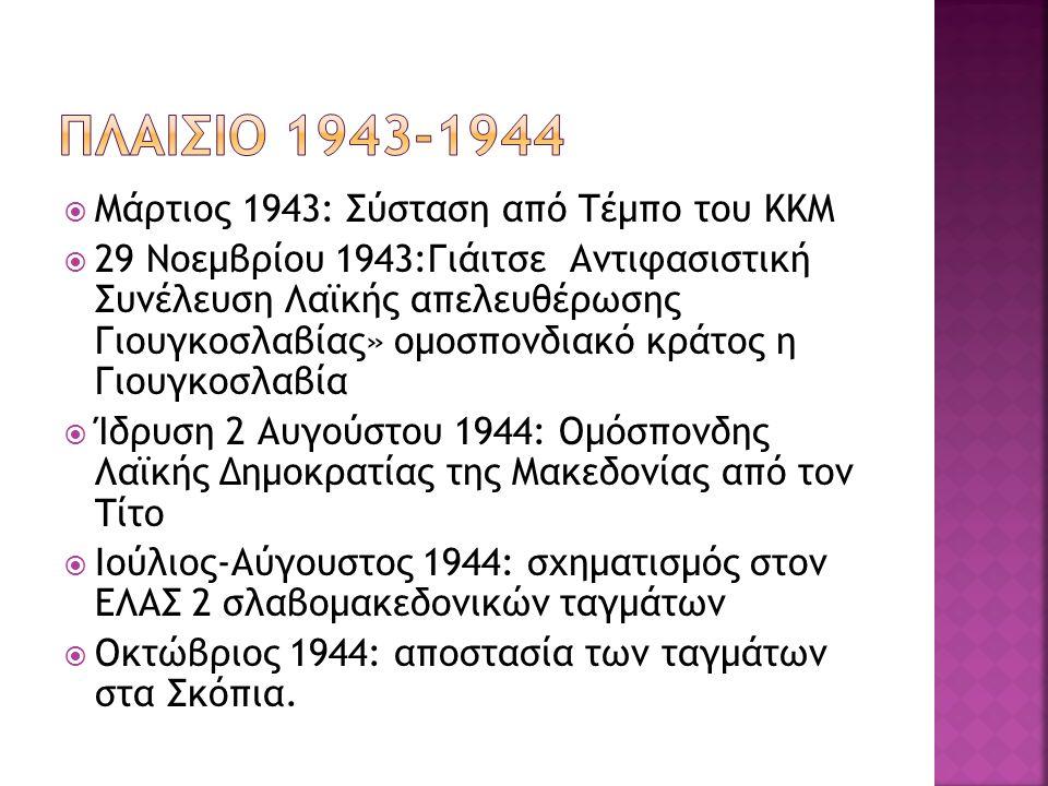  Μάρτιος 1943: Σύσταση από Τέμπο του ΚΚΜ  29 Νοεμβρίου 1943:Γιάιτσε Αντιφασιστική Συνέλευση Λαϊκής απελευθέρωσης Γιουγκοσλαβίας» ομοσπονδιακό κράτος η Γιουγκοσλαβία  Ίδρυση 2 Αυγούστου 1944: Ομόσπονδης Λαϊκής Δημοκρατίας της Μακεδονίας από τον Τίτο  Ιούλιος-Αύγουστος 1944: σχηματισμός στον ΕΛΑΣ 2 σλαβομακεδονικών ταγμάτων  Οκτώβριος 1944: αποστασία των ταγμάτων στα Σκόπια.