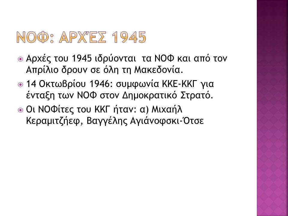  Αρχές του 1945 ιδρύονται τα ΝΟΦ και από τον Απρίλιο δρουν σε όλη τη Μακεδονία.  14 Οκτωβρίου 1946: συμφωνία ΚΚΕ-ΚΚΓ για ένταξη των ΝΟΦ στον Δημοκρα