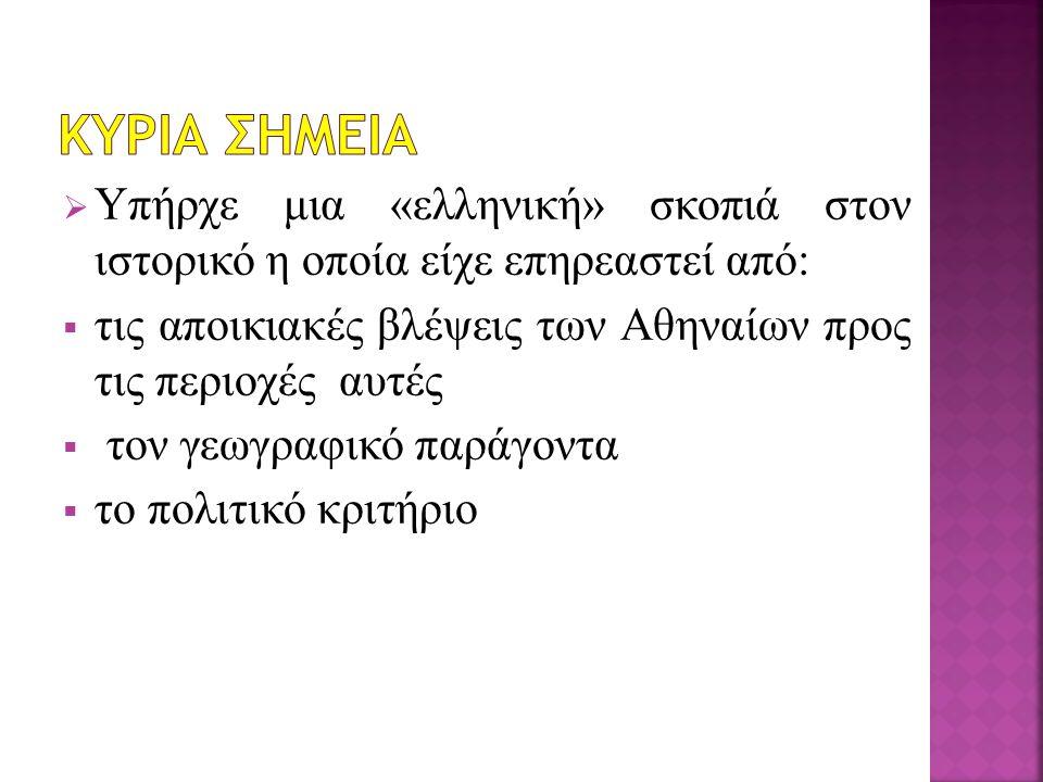  Υπήρχε μια «ελληνική» σκοπιά στον ιστορικό η οποία είχε επηρεαστεί από:  τις αποικιακές βλέψεις των Αθηναίων προς τις περιοχές αυτές  τον γεωγραφι