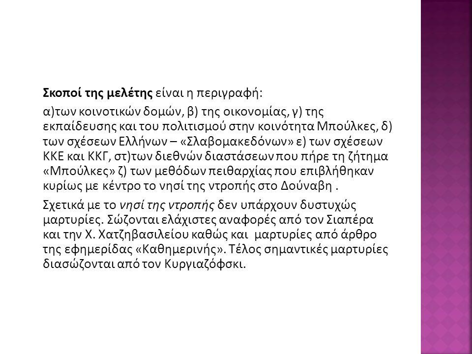 Σκοποί της μελέτης είναι η περιγραφή: α)των κοινοτικών δομών, β) της οικονομίας, γ) της εκπαίδευσης και του πολιτισμού στην κοινότητα Μπούλκες, δ) των σχέσεων Ελλήνων – «Σλαβομακεδόνων» ε) των σχέσεων ΚΚΕ και ΚΚΓ, στ)των διεθνών διαστάσεων που πήρε τη ζήτημα «Μπούλκες» ζ) των μεθόδων πειθαρχίας που επιβλήθηκαν κυρίως με κέντρο το νησί της ντροπής στο Δούναβη.