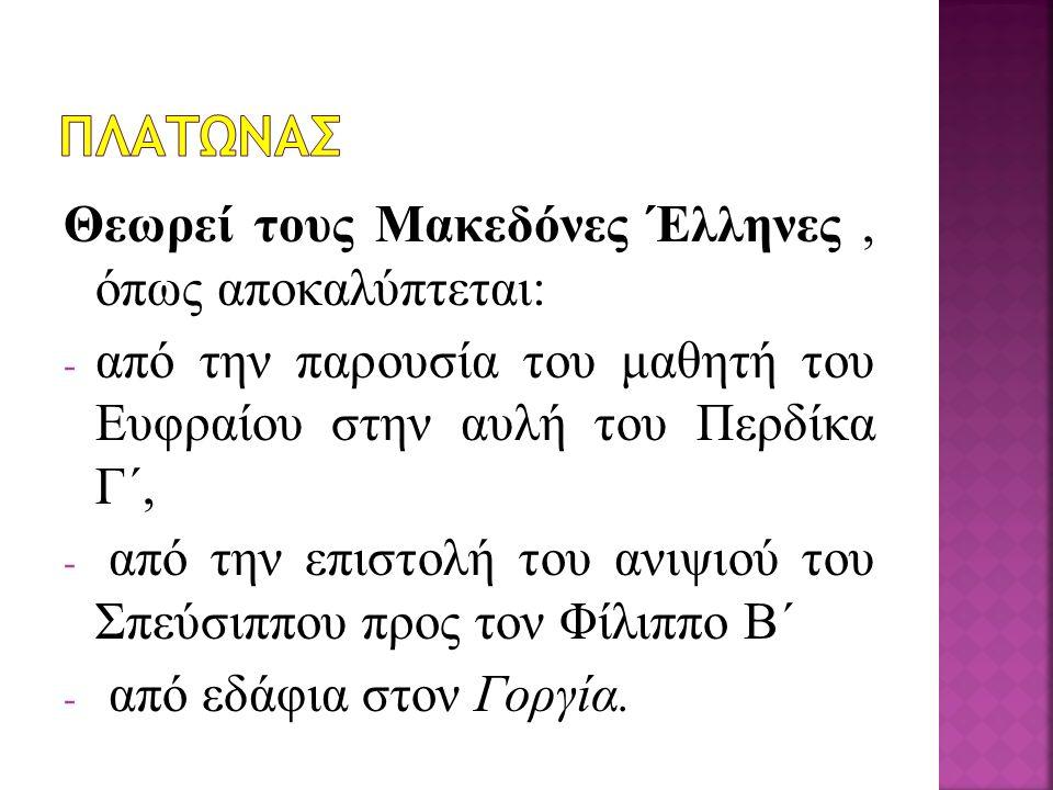 Θεωρεί τους Μακεδόνες Έλληνες, όπως αποκαλύπτεται: - από την παρουσία του μαθητή του Ευφραίου στην αυλή του Περδίκα Γ΄, - από την επιστολή του ανιψιού