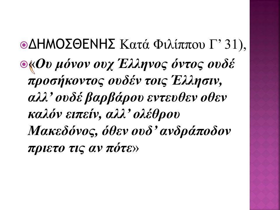  ΔΗΜΟΣΘΕΝΗΣ Κατά Φιλίππου Γ' 31),  «Ου μόνον ουχ Έλληνος όντος ουδέ προσήκοντος ουδέν τοις Έλλησιν, αλλ' ουδέ βαρβάρου εντευθεν οθεν καλόν ειπείν, α