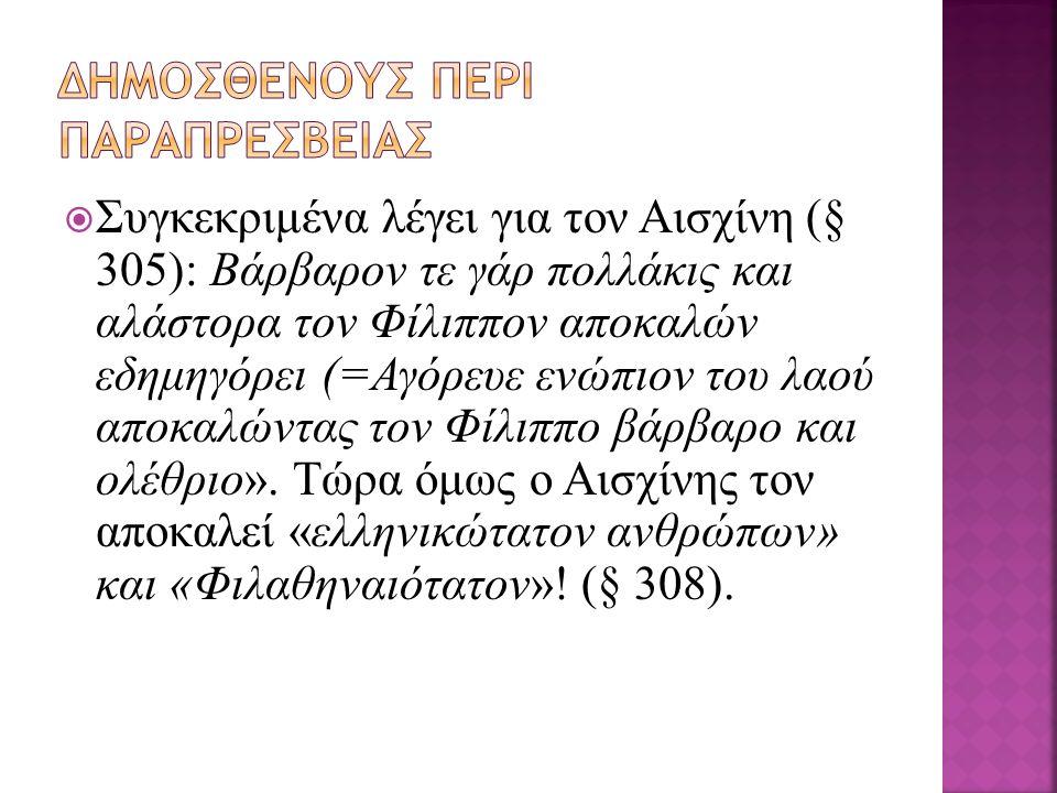  Συγκεκριμένα λέγει για τον Αισχίνη (§ 305): Βάρβαρον τε γάρ πολλάκις και αλάστορα τον Φίλιππον αποκαλών εδημηγόρει (=Αγόρευε ενώπιον του λαού αποκαλώντας τον Φίλιππο βάρβαρο και ολέθριο».