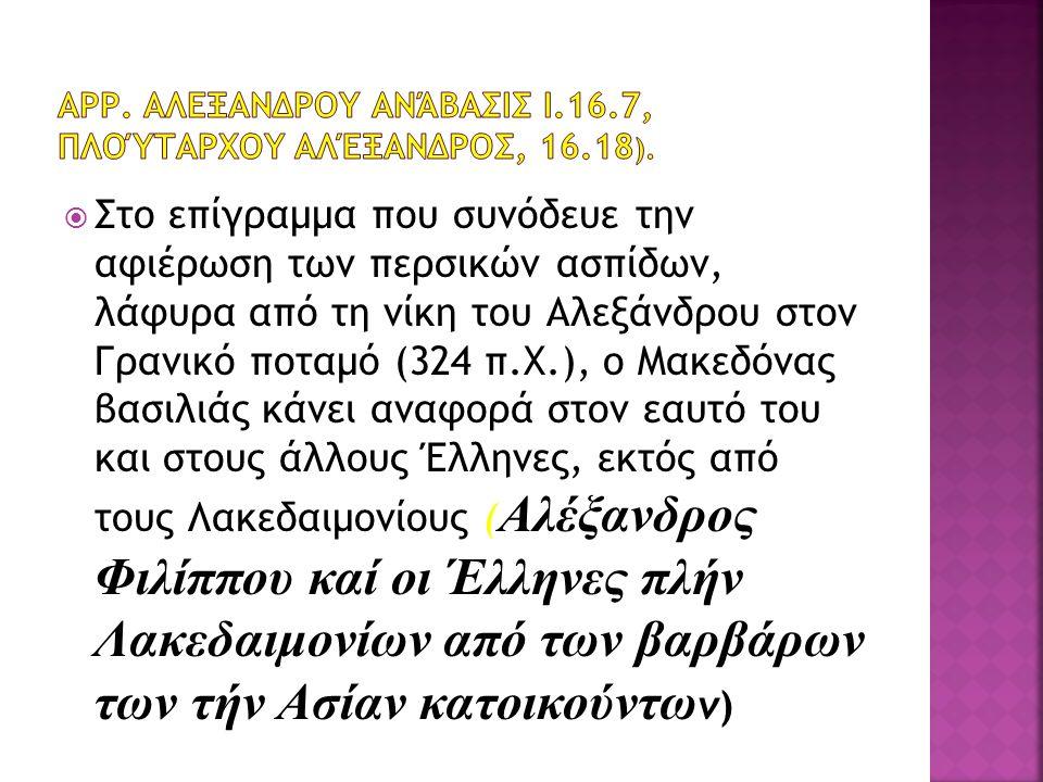  Στο επίγραμμα που συνόδευε την αφιέρωση των περσικών ασπίδων, λάφυρα από τη νίκη του Αλεξάνδρου στον Γρανικό ποταμό (324 π.Χ.), ο Μακεδόνας βασιλιάς κάνει αναφορά στον εαυτό του και στους άλλους Έλληνες, εκτός από τους Λακεδαιμονίους ( Αλέξανδρος Φιλίππου καί οι Έλληνες πλήν Λακεδαιμονίων από των βαρβάρων των τήν Ασίαν κατοικούντω ν)