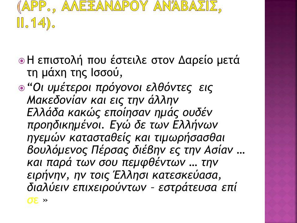  Η επιστολή που έστειλε στον Δαρείο μετά τη μάχη της Ισσού,  Oι υμέτεροι πρόγονοι ελθόντες εις Μακεδονίαν και εις την άλλην Ελλάδα κακώς εποίησαν ημάς ουδέν προηδικημένοι.