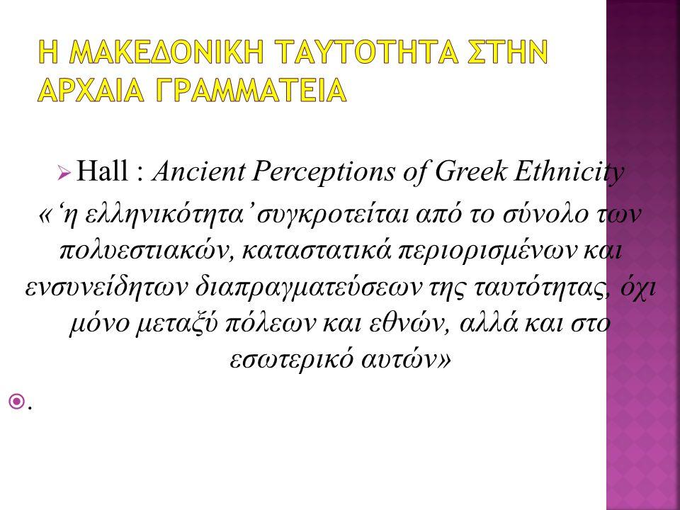  Hall : Ancient Perceptions of Greek Ethnicity «'η ελληνικότητα' συγκροτείται από το σύνολο των πολυεστιακών, καταστατικά περιορισμένων και ενσυνείδητων διαπραγματεύσεων της ταυτότητας, όχι μόνο μεταξύ πόλεων και εθνών, αλλά και στο εσωτερικό αυτών» .