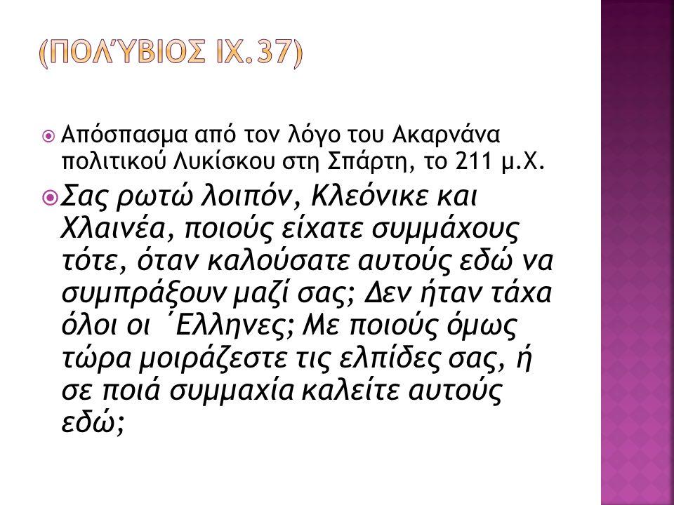  Απόσπασμα από τον λόγο του Ακαρνάνα πολιτικού Λυκίσκου στη Σπάρτη, το 211 μ.Χ.  Σας ρωτώ λοιπόν, Κλεόνικε και Χλαινέα, ποιούς είχατε συμμάχους τότε