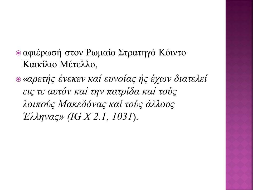  αφιέρωσή στον Ρωμαίο Στρατηγό Κόιντο Καικίλιο Μέτελλο,  « αρετής ένεκεν καί ευνοίας ής έχων διατελεί εις τε αυτόν καί την πατρίδα καί τούς λοιπούς