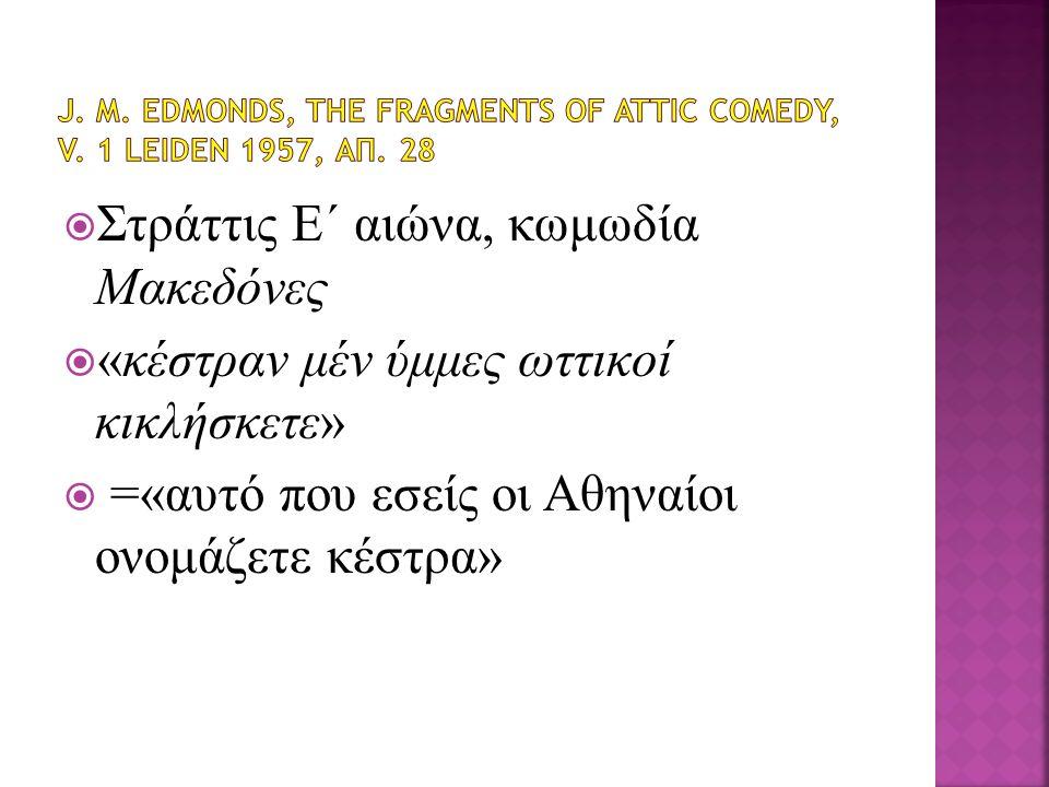  Στράττις Ε΄ αιώνα, κωμωδία Μακεδόνες  «κέστραν μέν ύμμες ωττικοί κικλήσκετε»  =«αυτό που εσείς οι Αθηναίοι ονομάζετε κέστρα»