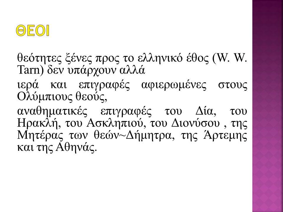 θεότητες ξένες προς το ελληνικό έθος (W. W. Tarn) δεν υπάρχουν αλλά ιερά και επιγραφές αφιερωμένες στους Ολύμπιους θεούς, αναθηματικές επιγραφές του Δ
