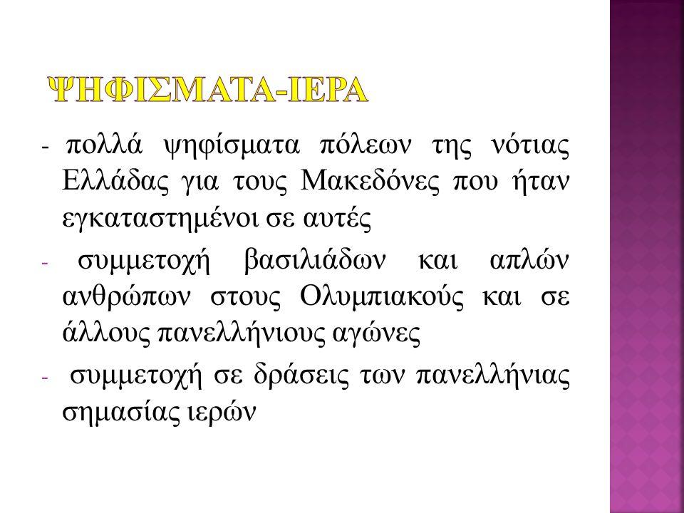 - πολλά ψηφίσματα πόλεων της νότιας Ελλάδας για τους Μακεδόνες που ήταν εγκαταστημένοι σε αυτές - συμμετοχή βασιλιάδων και απλών ανθρώπων στους Ολυμπι