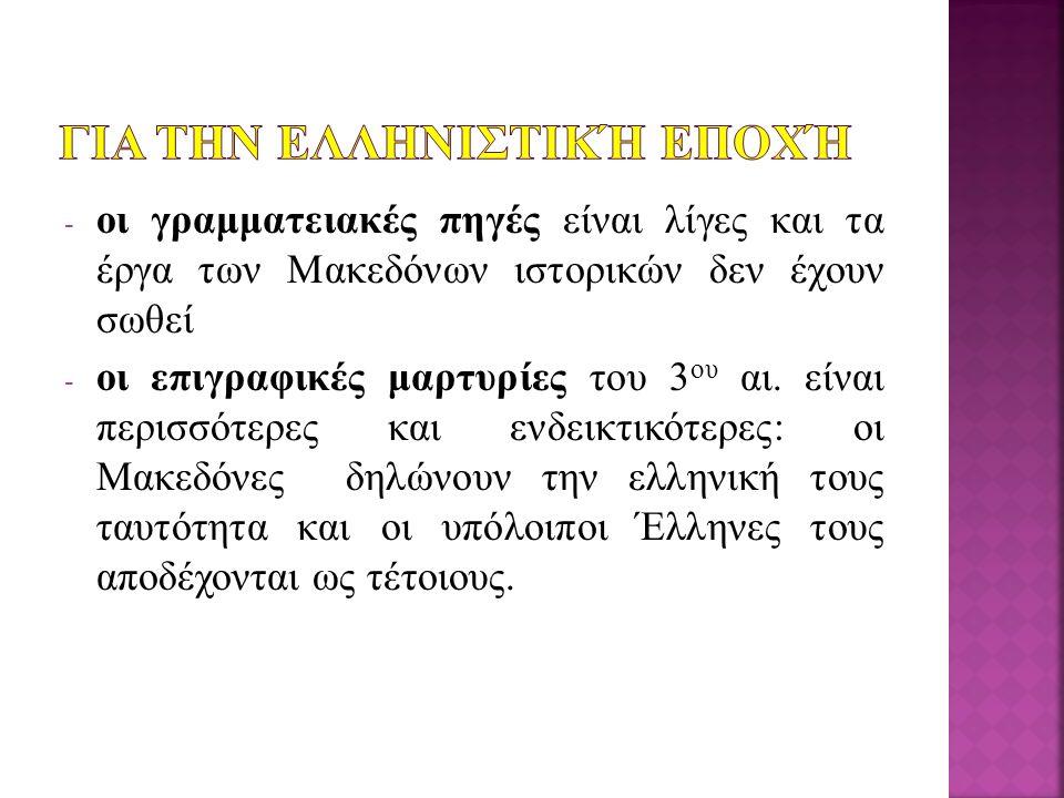 - οι γραμματειακές πηγές είναι λίγες και τα έργα των Μακεδόνων ιστορικών δεν έχουν σωθεί - οι επιγραφικές μαρτυρίες του 3 ου αι.