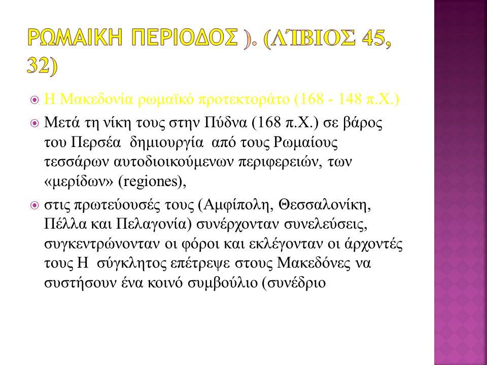  H Mακεδονία ρωμαϊκό προτεκτοράτο (168 - 148 π.X.)  Μετά τη νίκη τους στην Πύδνα (168 π.X.) σε βάρος του Περσέα δημιουργία από τους Ρωμαίους τεσσάρων αυτοδιοικούμενων περιφερειών, των «μερίδων» (regiones),  στις πρωτεύουσές τους (Aμφίπολη, Θεσσαλονίκη, Πέλλα και Πελαγονία) συνέρχονταν συνελεύσεις, συγκεντρώνονταν οι φόροι και εκλέγονταν οι άρχοντές τους Η σύγκλητος επέτρεψε στους Mακεδόνες να συστήσουν ένα κοινό συμβούλιο (συνέδριο